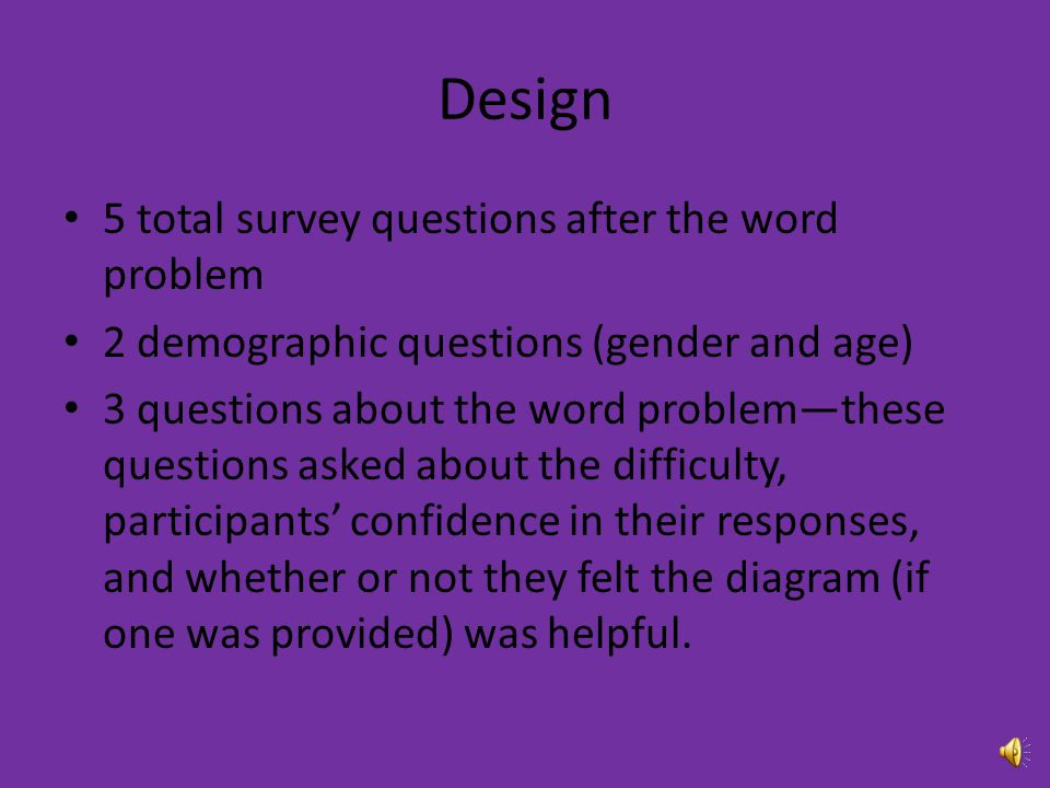 Design 5 total survey questions after the word problem 2 demographic questions (gender and age) 3 questions about the word problem—these questions asked about the difficulty, participants' confidence in their responses, and whether or not they felt the diagram (if one was provided) was helpful.