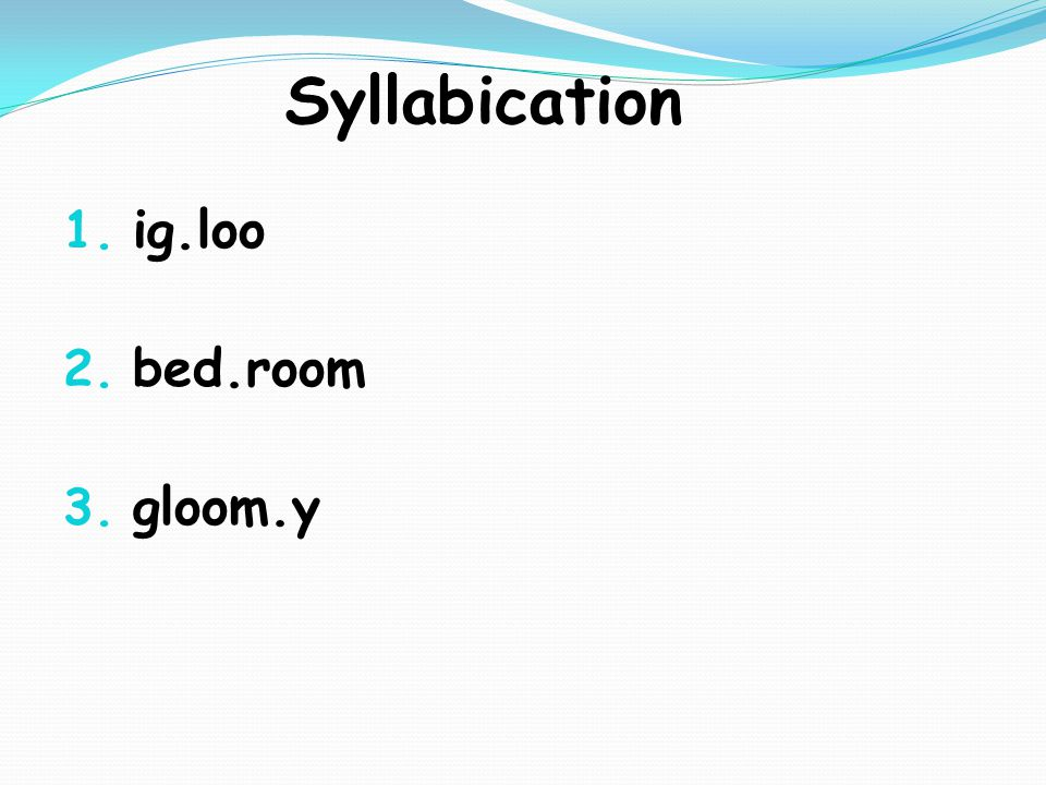 Syllabication 1. ig.loo 2. bed.room 3. gloom.y