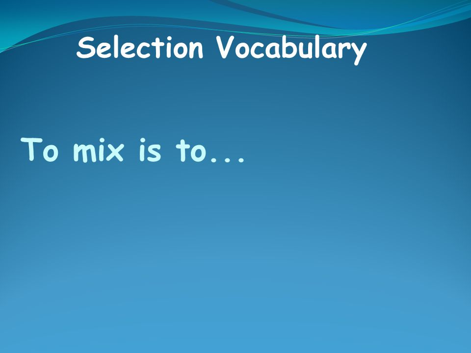 To mix is to... Selection Vocabulary