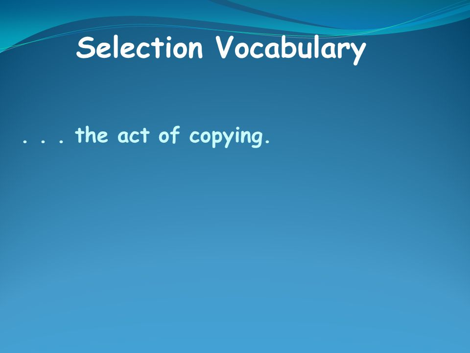 ... the act of copying. Selection Vocabulary