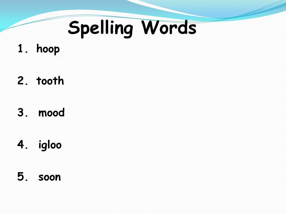 Spelling Words 1.hoop 2.tooth 3. mood 4. igloo 5. soon