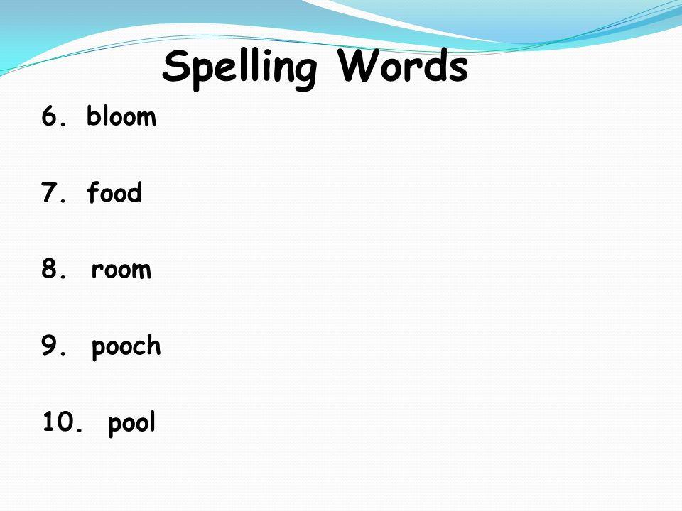 Spelling Words 6.bloom 7.food 8. room 9. pooch 10. pool