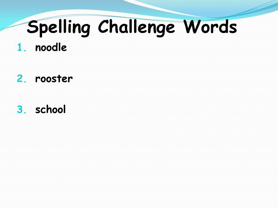 Spelling Challenge Words 1. noodle 2. rooster 3. school