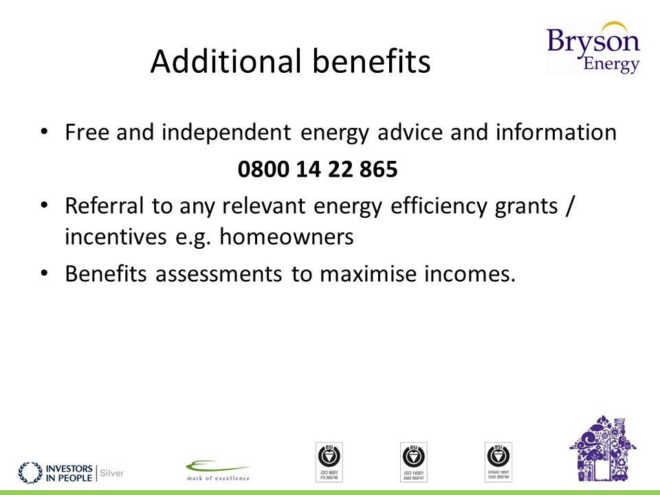Additional benefits Free and independent energy advice and information 0800 14 22 865 Referral to any relevant energy efficiency grants / incentives e.g.
