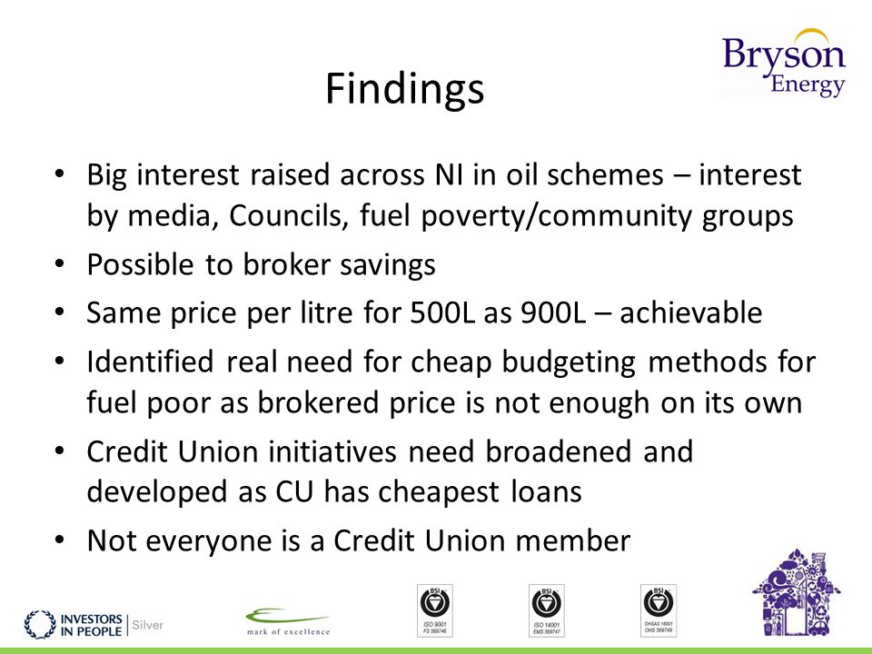 Findings Big interest raised across NI in oil schemes – interest by media, Councils, fuel poverty/community groups Possible to broker savings Same price per litre for 500L as 900L – achievable Identified real need for cheap budgeting methods for fuel poor as brokered price is not enough on its own Credit Union initiatives need broadened and developed as CU has cheapest loans Not everyone is a Credit Union member