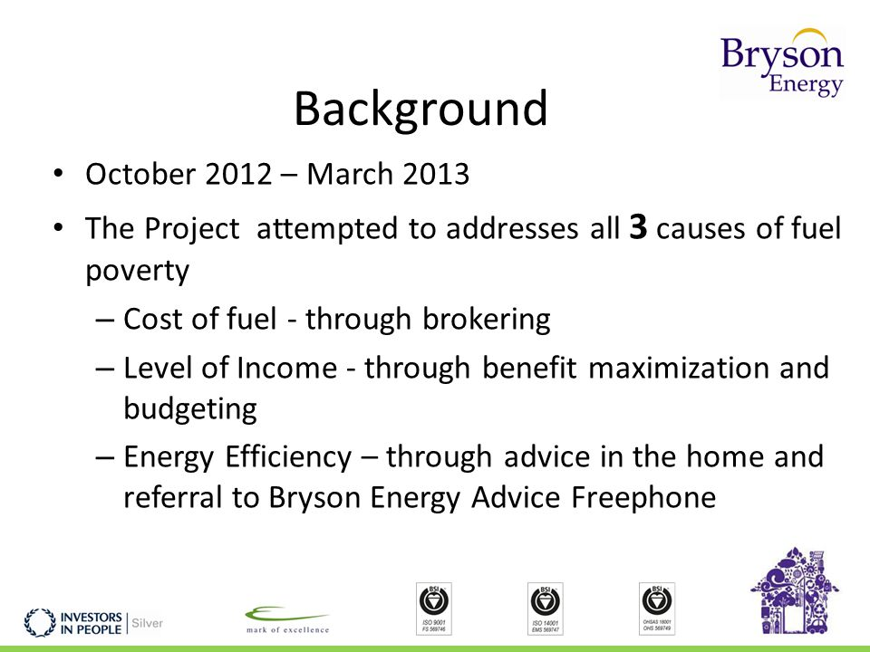 Background October 2012 – March 2013 The Project attempted to addresses all 3 causes of fuel poverty – Cost of fuel - through brokering – Level of Income - through benefit maximization and budgeting – Energy Efficiency – through advice in the home and referral to Bryson Energy Advice Freephone