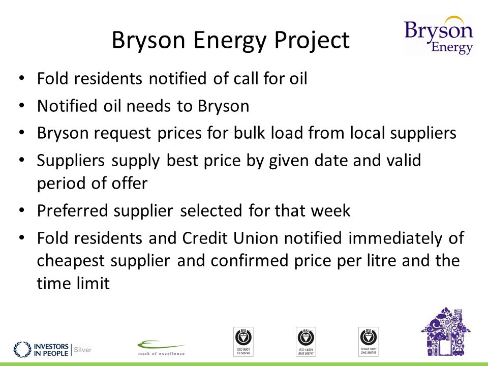 Bryson Energy Project Fold residents notified of call for oil Notified oil needs to Bryson Bryson request prices for bulk load from local suppliers Suppliers supply best price by given date and valid period of offer Preferred supplier selected for that week Fold residents and Credit Union notified immediately of cheapest supplier and confirmed price per litre and the time limit