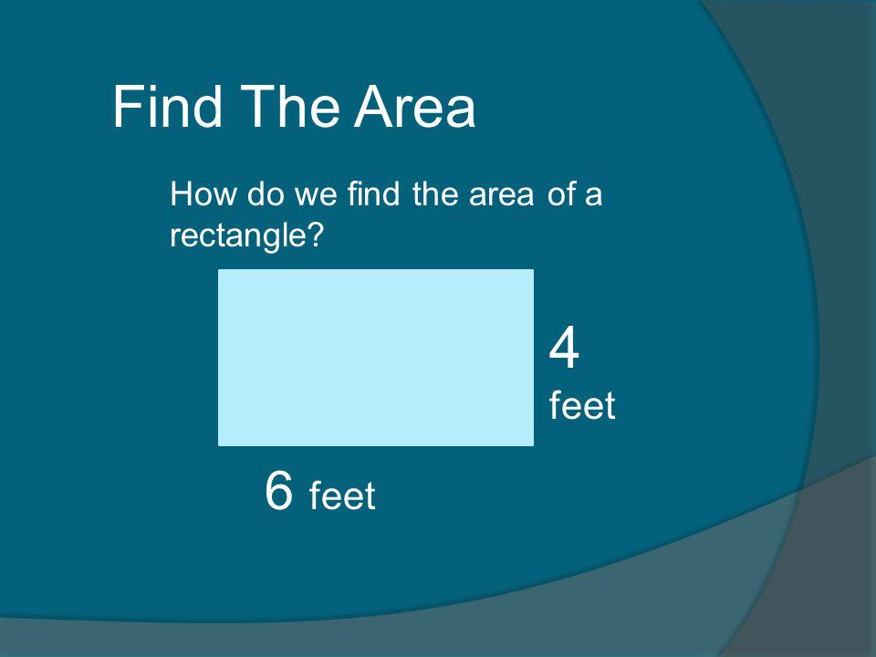 Area = length X width 4 feet 6 feet Area = 6 feet X 4 feet = 24 feet squared