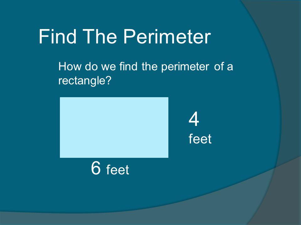 Perimeter = length + width + length + width 6 + 4 + 6 + 4 = 20 feet Perimeter= 2 X length + 2 X width 6 feet 4 feet Perimeter = 2 x 6 + 2 x 4 Perimeter = 12 + 8 = 20 feet