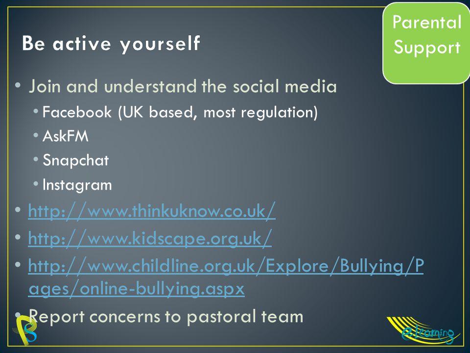 Join and understand the social media Facebook (UK based, most regulation) AskFM Snapchat Instagram http://www.thinkuknow.co.uk/ http://www.kidscape.org.uk/ http://www.childline.org.uk/Explore/Bullying/P ages/online-bullying.aspx http://www.childline.org.uk/Explore/Bullying/P ages/online-bullying.aspx Report concerns to pastoral team Parental Support
