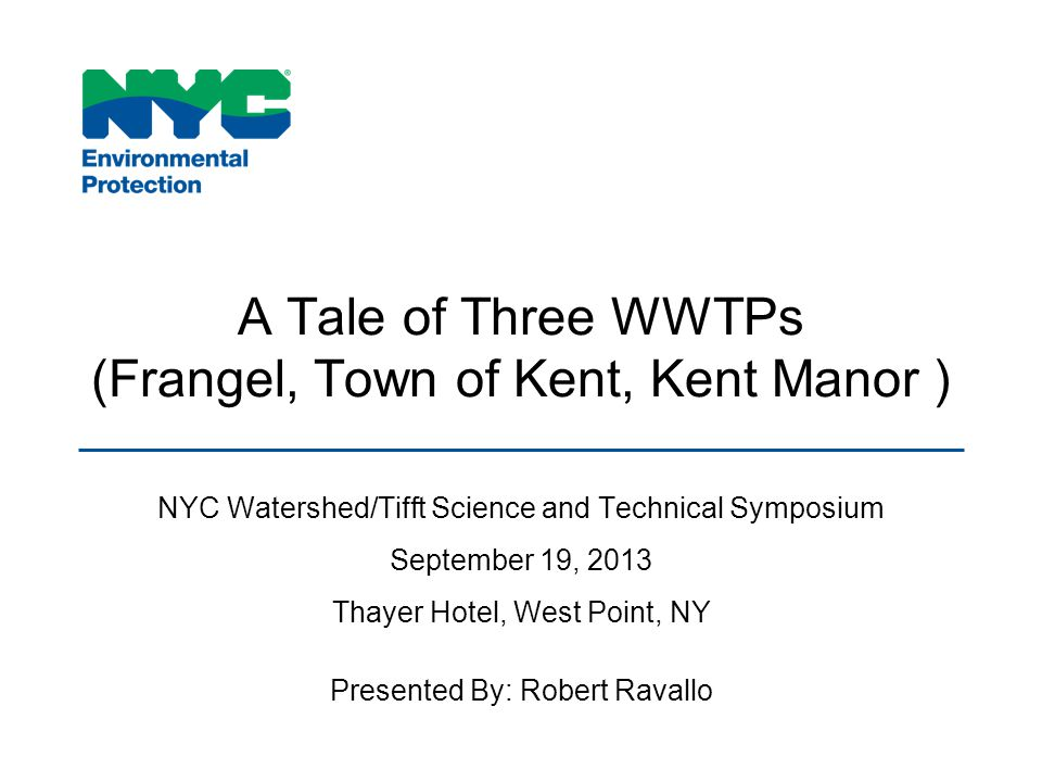 A Tale of Three WWTPs (Frangel, Town of Kent, Kent Manor ) NYC Watershed/Tifft Science and Technical Symposium September 19, 2013 Thayer Hotel, West Point, NY Presented By: Robert Ravallo