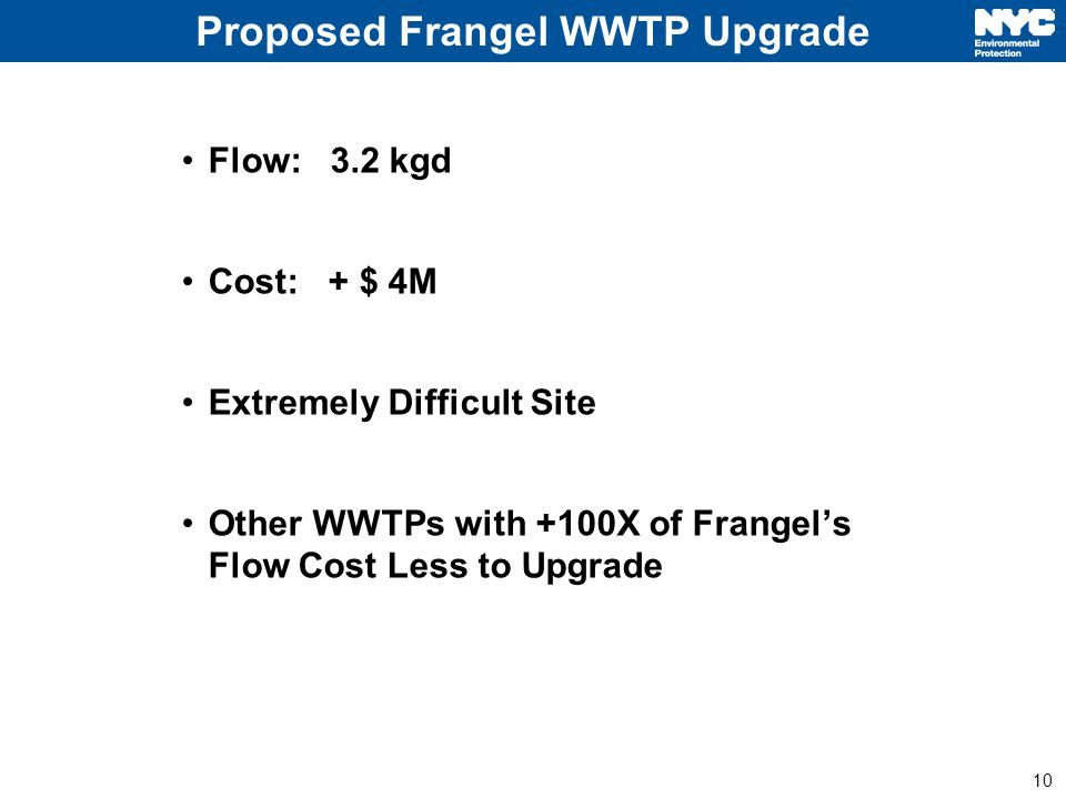 10 Proposed Frangel WWTP Upgrade Flow: 3.2 kgd Cost: + $ 4M Extremely Difficult Site Other WWTPs with +100X of Frangel's Flow Cost Less to Upgrade