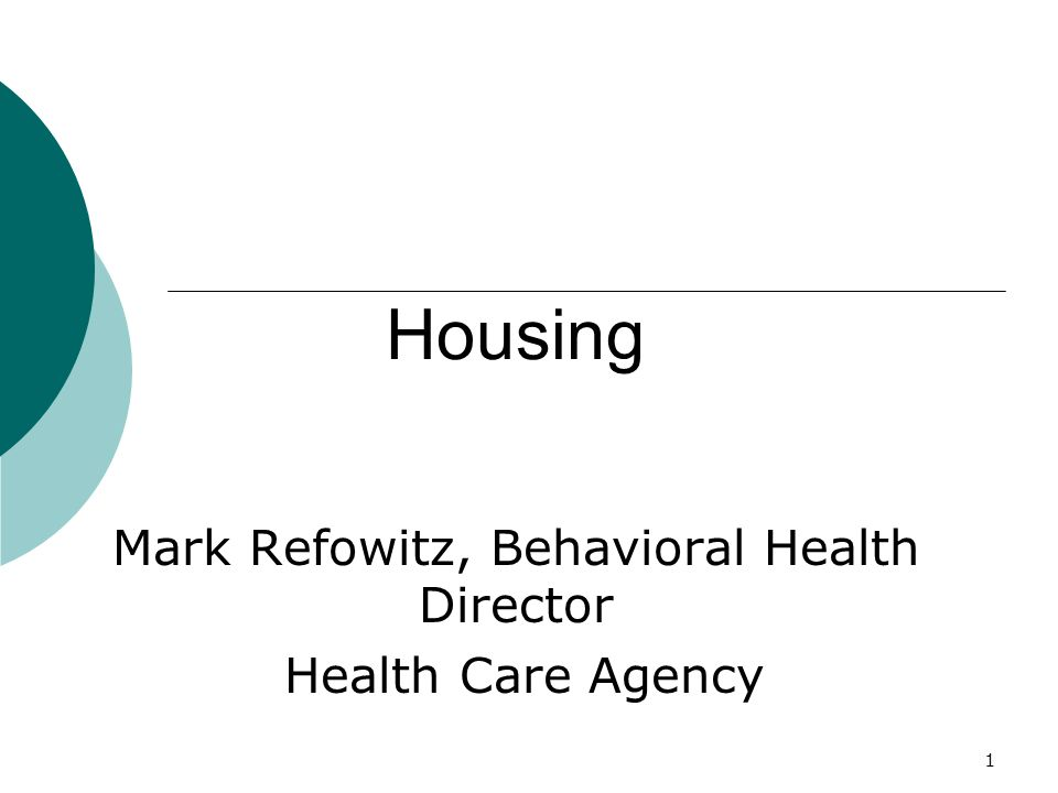 1 Housing Mark Refowitz, Behavioral Health Director Health Care Agency