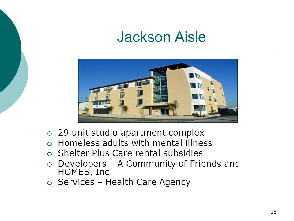 18 Jackson Aisle  29 unit studio apartment complex  Homeless adults with mental illness  Shelter Plus Care rental subsidies  Developers – A Community of Friends and HOMES, Inc.