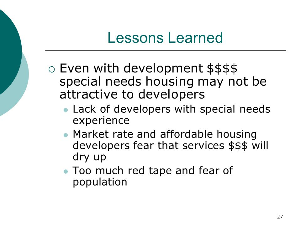27 Lessons Learned  Even with development $$$$ special needs housing may not be attractive to developers Lack of developers with special needs experience Market rate and affordable housing developers fear that services $$$ will dry up Too much red tape and fear of population