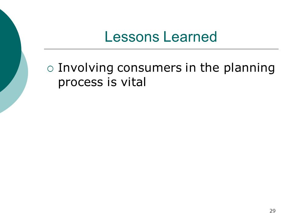 29 Lessons Learned  Involving consumers in the planning process is vital