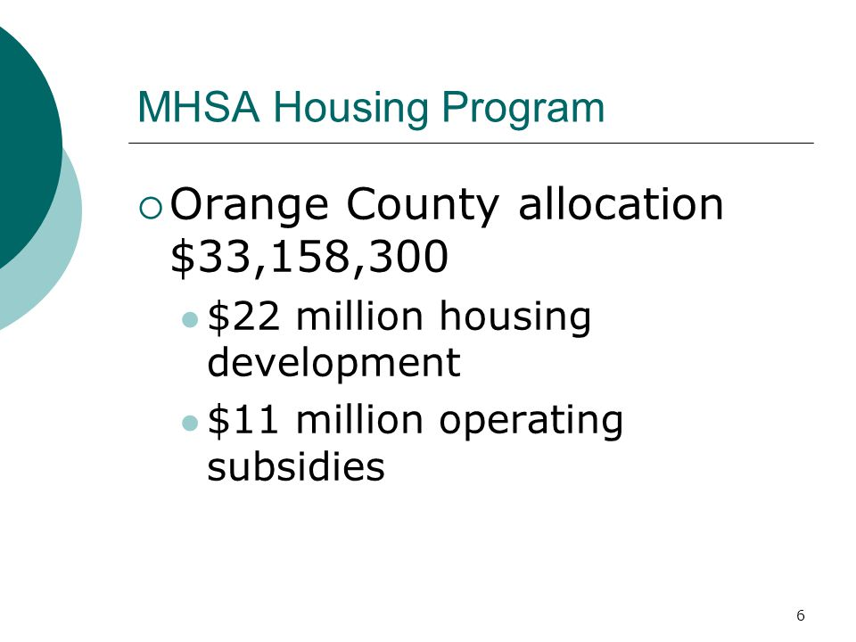 6 MHSA Housing Program  Orange County allocation $33,158,300 $22 million housing development $11 million operating subsidies