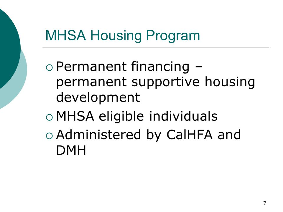 7 MHSA Housing Program  Permanent financing – permanent supportive housing development  MHSA eligible individuals  Administered by CalHFA and DMH