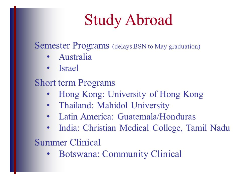 Study Abroad Semester Programs (delays BSN to May graduation) Australia Israel Short term Programs Hong Kong: University of Hong Kong Thailand: Mahidol University Latin America: Guatemala/Honduras India: Christian Medical College, Tamil Nadu Summer Clinical Botswana: Community Clinical
