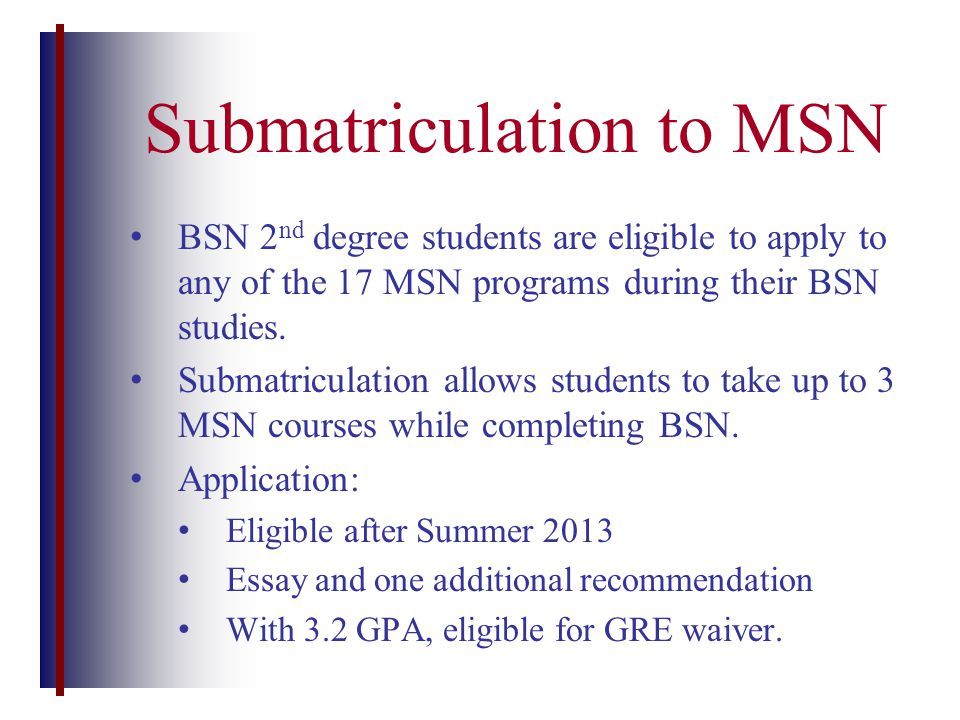 BSN 2 nd degree students are eligible to apply to any of the 17 MSN programs during their BSN studies.