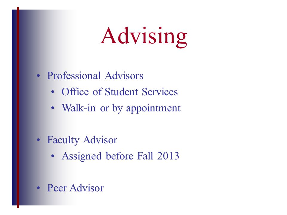 Advising Professional Advisors Office of Student Services Walk-in or by appointment Faculty Advisor Assigned before Fall 2013 Peer Advisor