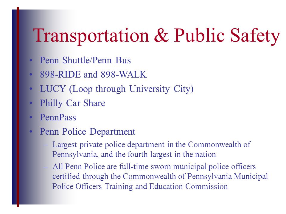 Transportation & Public Safety Penn Shuttle/Penn Bus 898-RIDE and 898-WALK LUCY (Loop through University City) Philly Car Share PennPass Penn Police Department –Largest private police department in the Commonwealth of Pennsylvania, and the fourth largest in the nation –All Penn Police are full-time sworn municipal police officers certified through the Commonwealth of Pennsylvania Municipal Police Officers Training and Education Commission