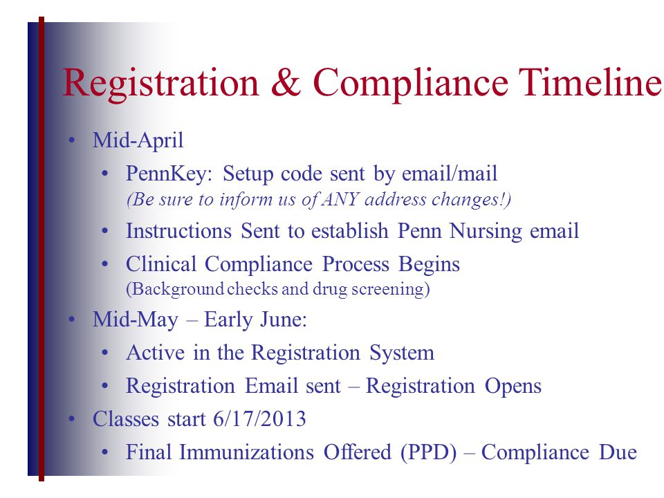 Registration & Compliance Timeline Mid-April PennKey: Setup code sent by email/mail (Be sure to inform us of ANY address changes!) Instructions Sent to establish Penn Nursing email Clinical Compliance Process Begins (Background checks and drug screening) Mid-May – Early June: Active in the Registration System Registration Email sent – Registration Opens Classes start 6/17/2013 Final Immunizations Offered (PPD) – Compliance Due