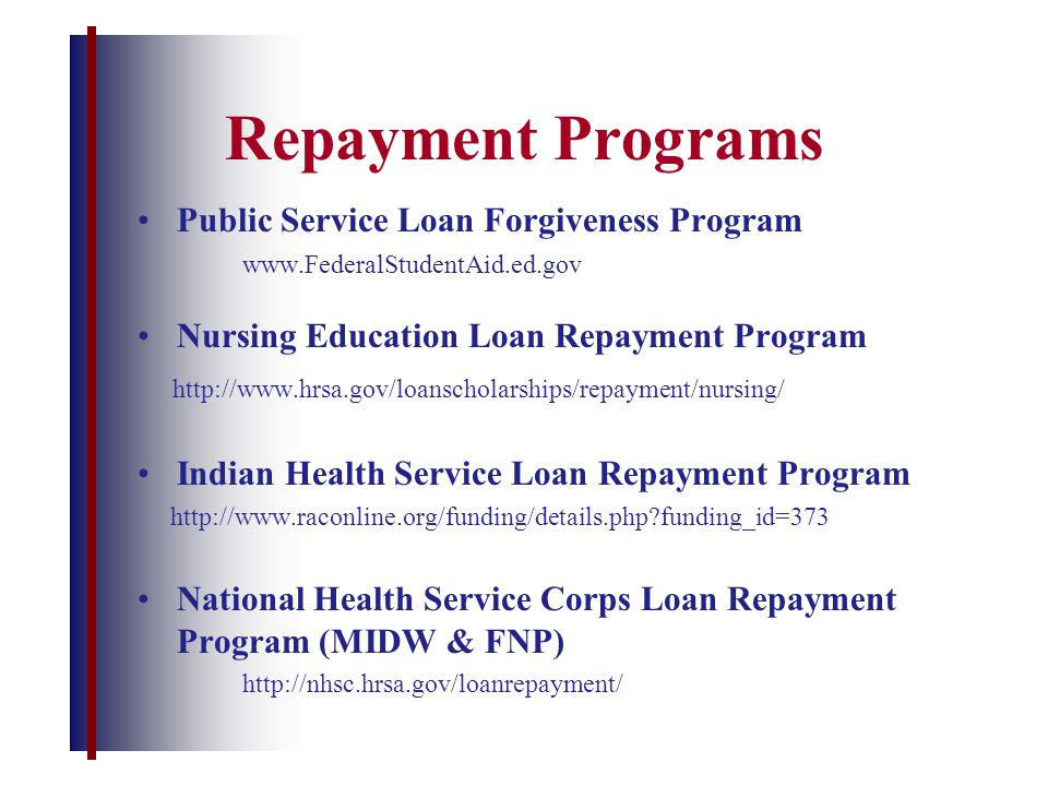 Repayment Programs Public Service Loan Forgiveness Program www.FederalStudentAid.ed.gov Nursing Education Loan Repayment Program http://www.hrsa.gov/loanscholarships/repayment/nursing/ Indian Health Service Loan Repayment Program http://www.raconline.org/funding/details.php?funding_id=373 National Health Service Corps Loan Repayment Program (MIDW & FNP) http://nhsc.hrsa.gov/loanrepayment/