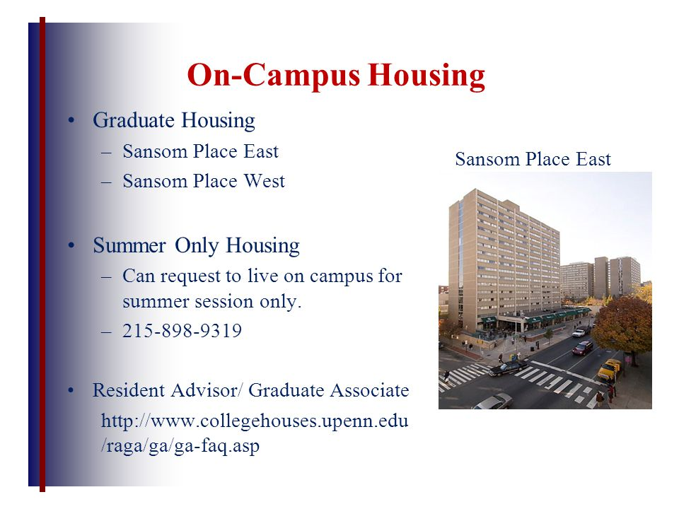 On-Campus Housing Graduate Housing –Sansom Place East –Sansom Place West Summer Only Housing –Can request to live on campus for summer session only. –