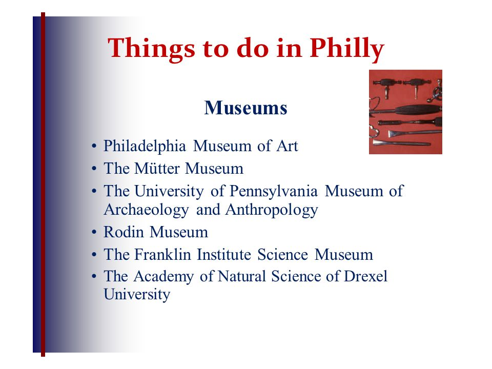 Things to do in Philly Museums Philadelphia Museum of Art The Mütter Museum The University of Pennsylvania Museum of Archaeology and Anthropology Rodin Museum The Franklin Institute Science Museum The Academy of Natural Science of Drexel University