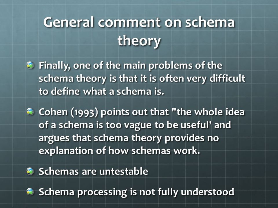 General comment on schema theory Finally, one of the main problems of the schema theory is that it is often very difficult to define what a schema is.