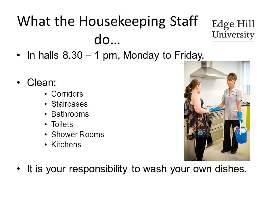What the Housekeeping Staff do… In halls 8.30 – 1 pm, Monday to Friday.