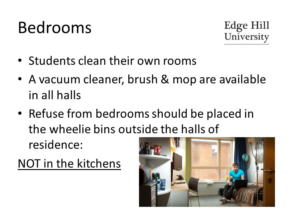 Bedrooms Students clean their own rooms A vacuum cleaner, brush & mop are available in all halls Refuse from bedrooms should be placed in the wheelie bins outside the halls of residence: NOT in the kitchens