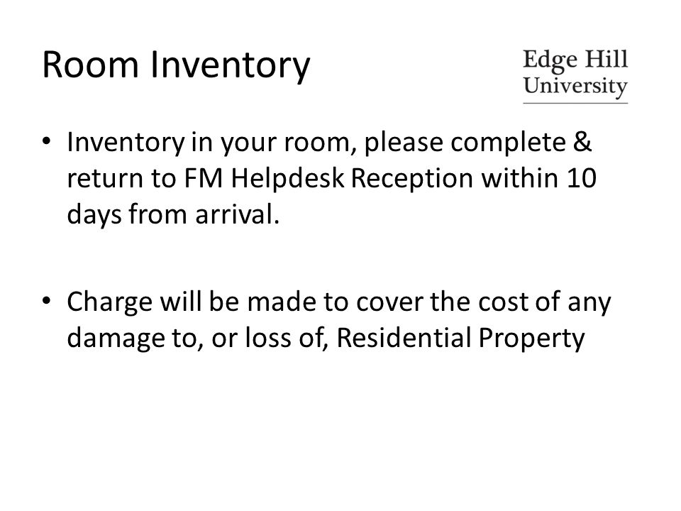 Room Inventory Inventory in your room, please complete & return to FM Helpdesk Reception within 10 days from arrival.