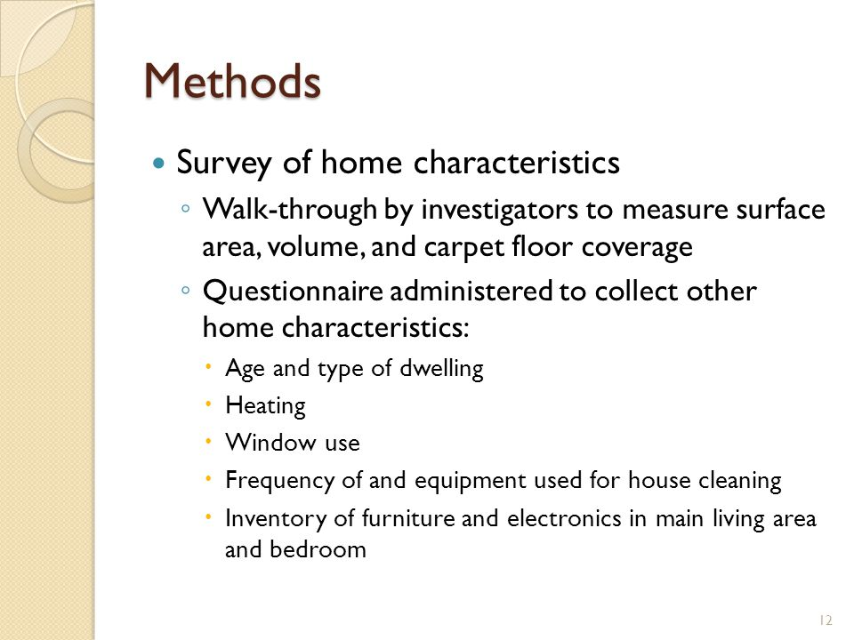 Methods Survey of home characteristics ◦ Walk-through by investigators to measure surface area, volume, and carpet floor coverage ◦ Questionnaire administered to collect other home characteristics:  Age and type of dwelling  Heating  Window use  Frequency of and equipment used for house cleaning  Inventory of furniture and electronics in main living area and bedroom 12