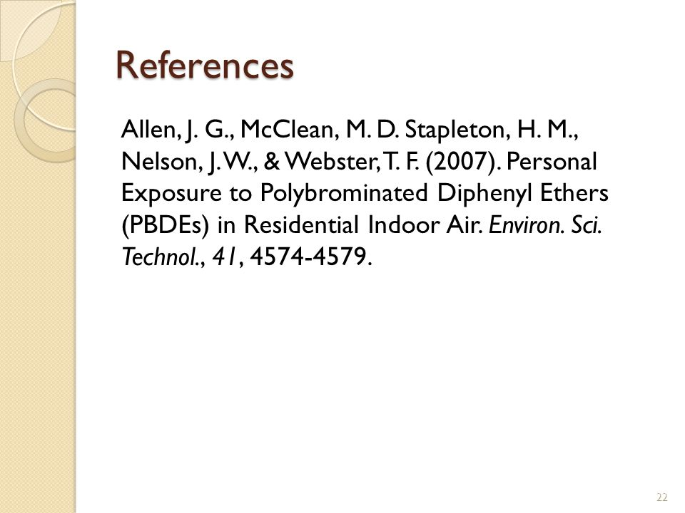 References Allen, J. G., McClean, M. D. Stapleton, H. M., Nelson, J. W., & Webster, T. F. (2007). Personal Exposure to Polybrominated Diphenyl Ethers