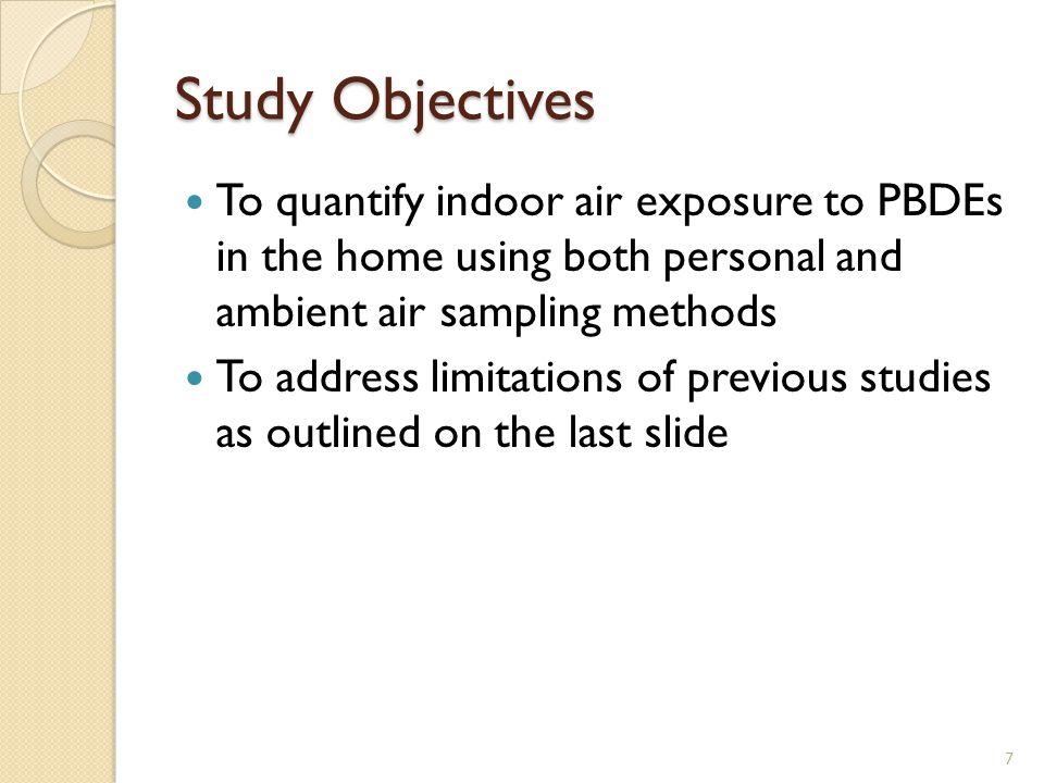 Study Objectives To quantify indoor air exposure to PBDEs in the home using both personal and ambient air sampling methods To address limitations of previous studies as outlined on the last slide 7
