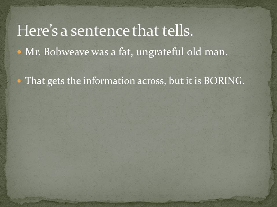 Mr. Bobweave was a fat, ungrateful old man. That gets the information across, but it is BORING.