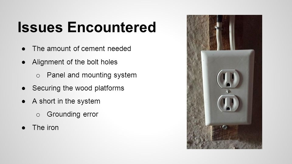 Issues Encountered ●The amount of cement needed ●Alignment of the bolt holes o Panel and mounting system ●Securing the wood platforms ●A short in the system o Grounding error ●The iron