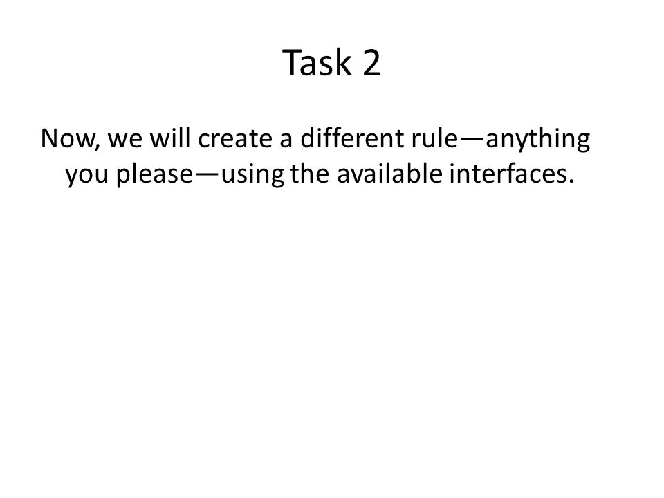 Task 2 Now, we will create a different rule—anything you please—using the available interfaces.