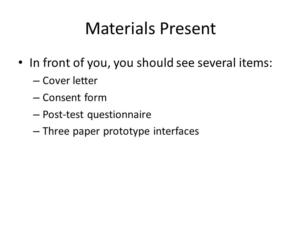 Materials Present In front of you, you should see several items: – Cover letter – Consent form – Post-test questionnaire – Three paper prototype interfaces