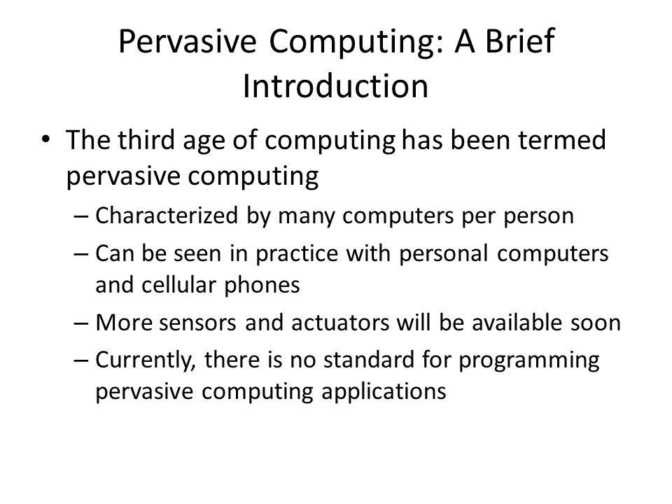 Pervasive Computing: A Brief Introduction The third age of computing has been termed pervasive computing – Characterized by many computers per person – Can be seen in practice with personal computers and cellular phones – More sensors and actuators will be available soon – Currently, there is no standard for programming pervasive computing applications
