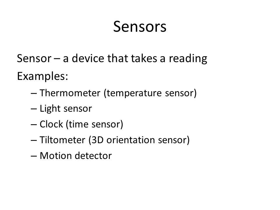 Sensors Sensor – a device that takes a reading Examples: – Thermometer (temperature sensor) – Light sensor – Clock (time sensor) – Tiltometer (3D orie