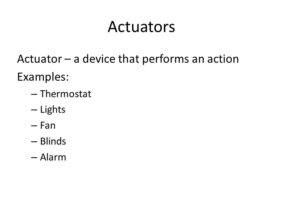 Actuators Actuator – a device that performs an action Examples: – Thermostat – Lights – Fan – Blinds – Alarm