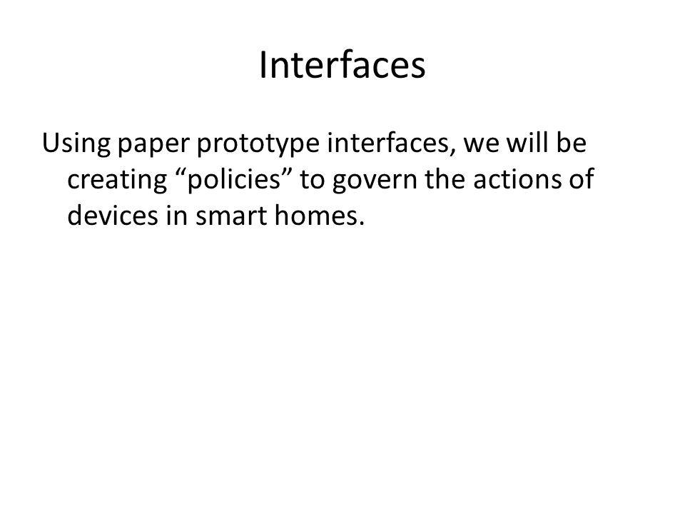 Interfaces Using paper prototype interfaces, we will be creating policies to govern the actions of devices in smart homes.