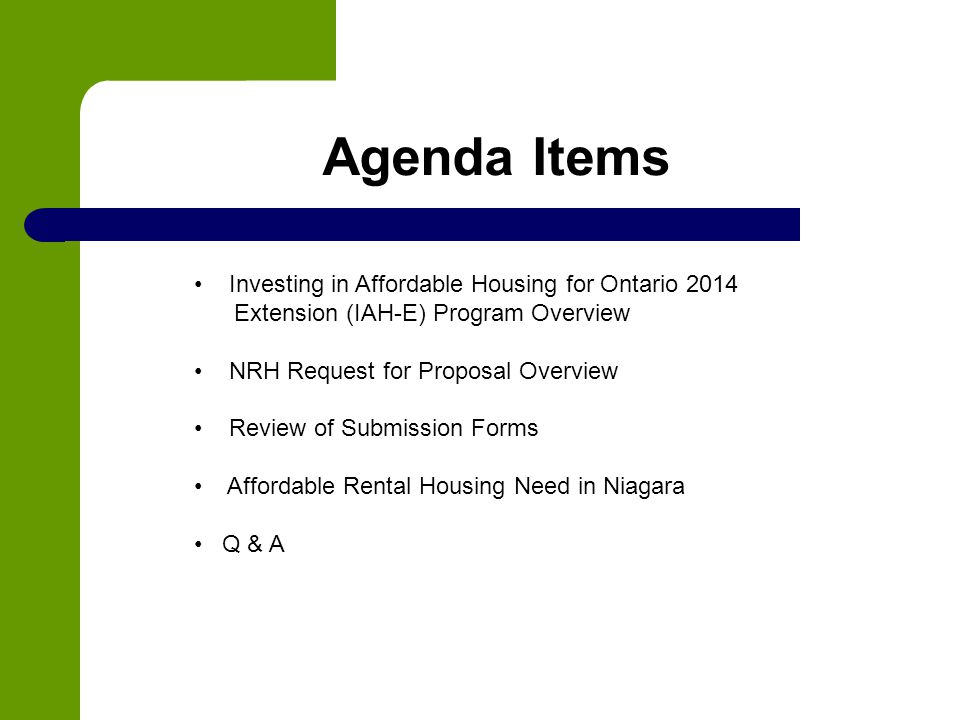 Agenda Items Investing in Affordable Housing for Ontario 2014 Extension (IAH-E) Program Overview NRH Request for Proposal Overview Review of Submission Forms Affordable Rental Housing Need in Niagara Q & A