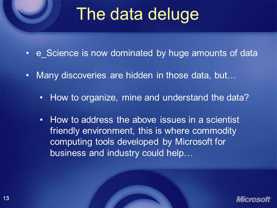 13 The data deluge e_Science is now dominated by huge amounts of data Many discoveries are hidden in those data, but… How to organize, mine and understand the data.