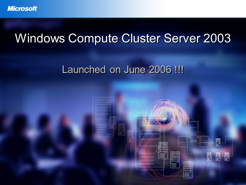 24 Windows Compute Cluster Server 2003 Launched on June 2006 !!!