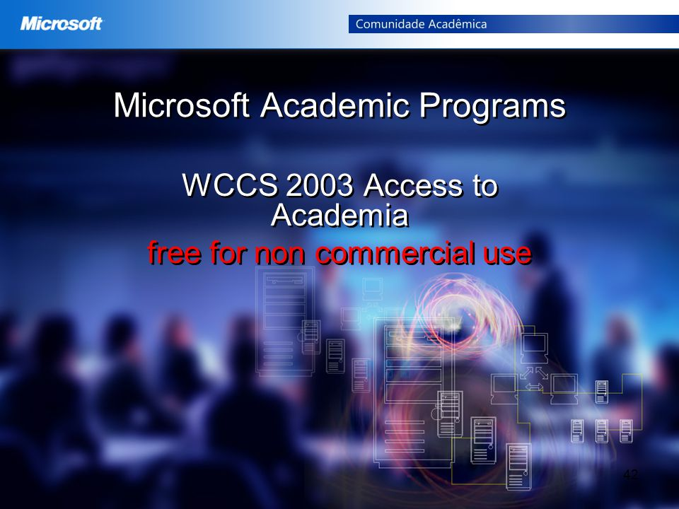 42 Microsoft Academic Programs WCCS 2003 Access to Academia free for non commercial use WCCS 2003 Access to Academia free for non commercial use