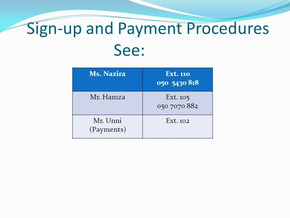 Sign-up and Payment Procedures See: Ms. NaziraExt. 110 050 5430 818 Mr. HamzaExt. 105 050 7070 882 Mr. Unni (Payments) Ext. 102
